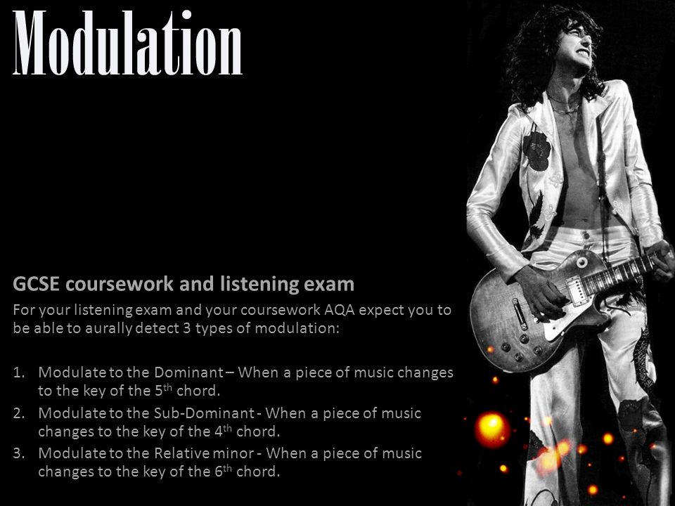 GCSE coursework and listening exam For your listening exam and your coursework AQA expect you to be able to aurally detect 3 types of modulation: 1.Modulate to the Dominant – When a piece of music changes to the key of the 5 th chord.