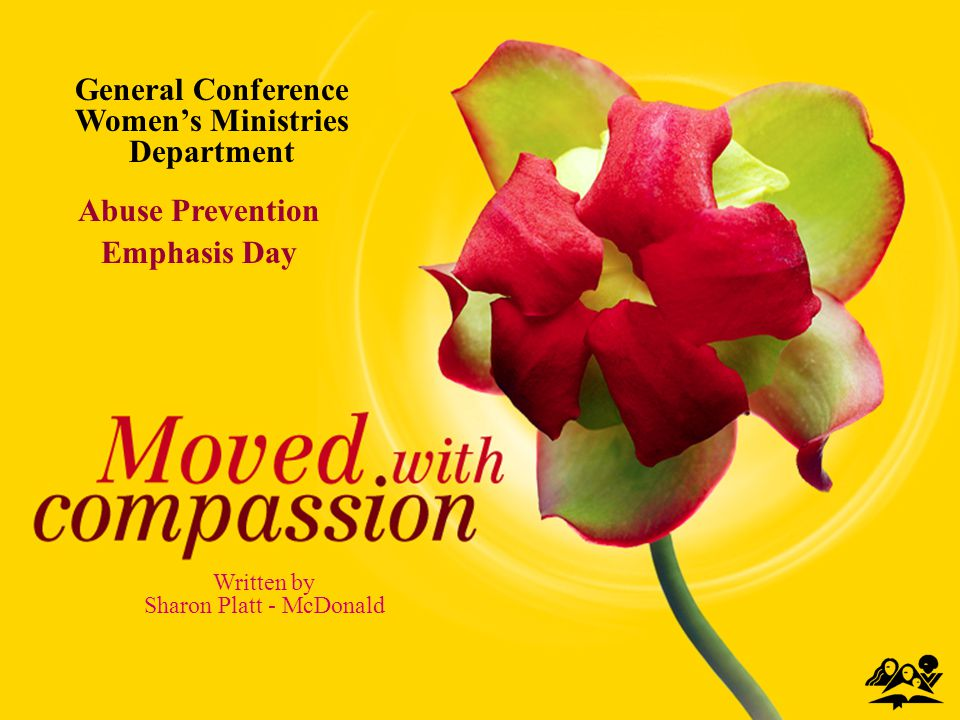 MOVED WITH COMPASSION Abuse Prevention Emphasis Day Written by Sharon Platt - McDonald General Conference Womens Ministries Department