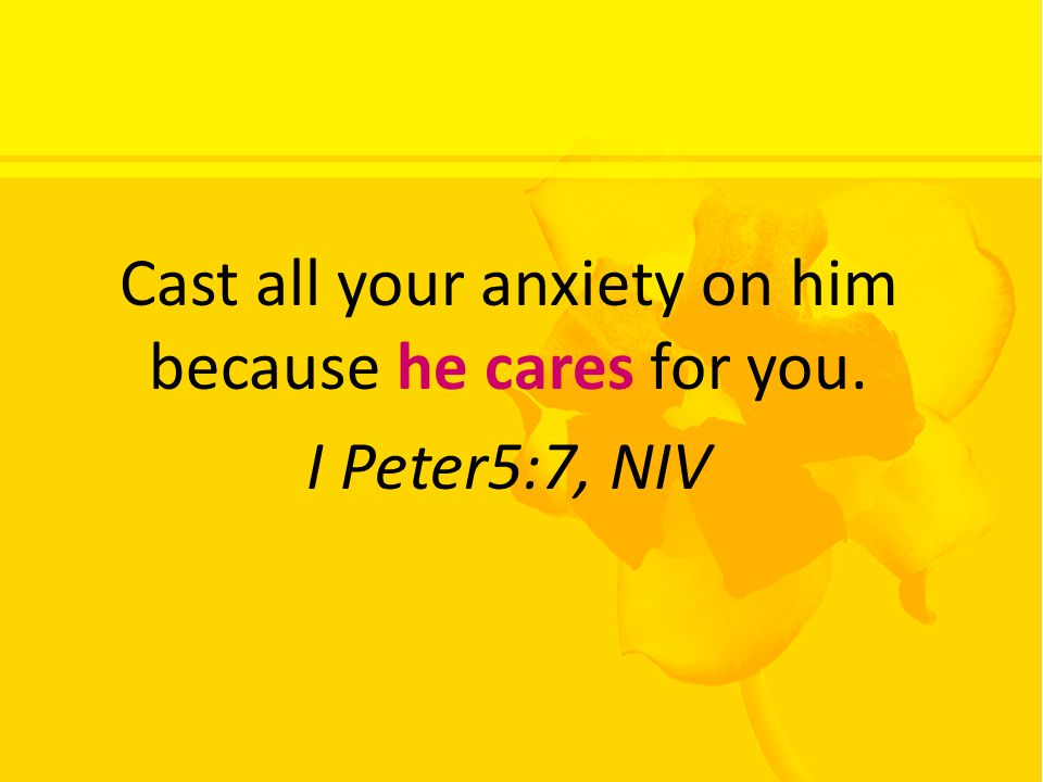 Cast all your anxiety on him because he cares for you. I Peter5:7, NIV