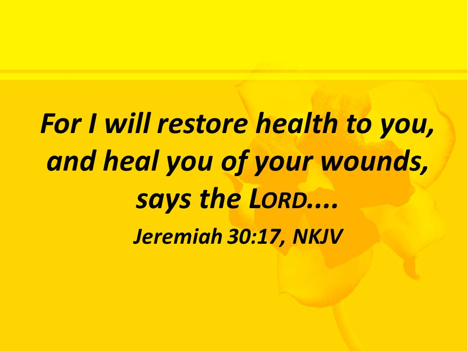 For I will restore health to you, and heal you of your wounds, says the L ORD....