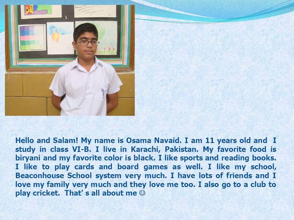 Hello and Salam! My name is Osama Navaid. I am 11 years old and I study in class VI-B. I live in Karachi, Pakistan. My favorite food is biryani and my