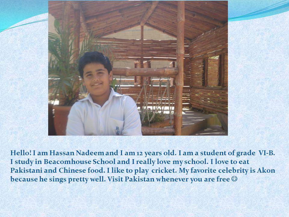 Hello! I am Hassan Nadeem and I am 12 years old. I am a student of grade VI-B. I study in Beacomhouse School and I really love my school. I love to ea