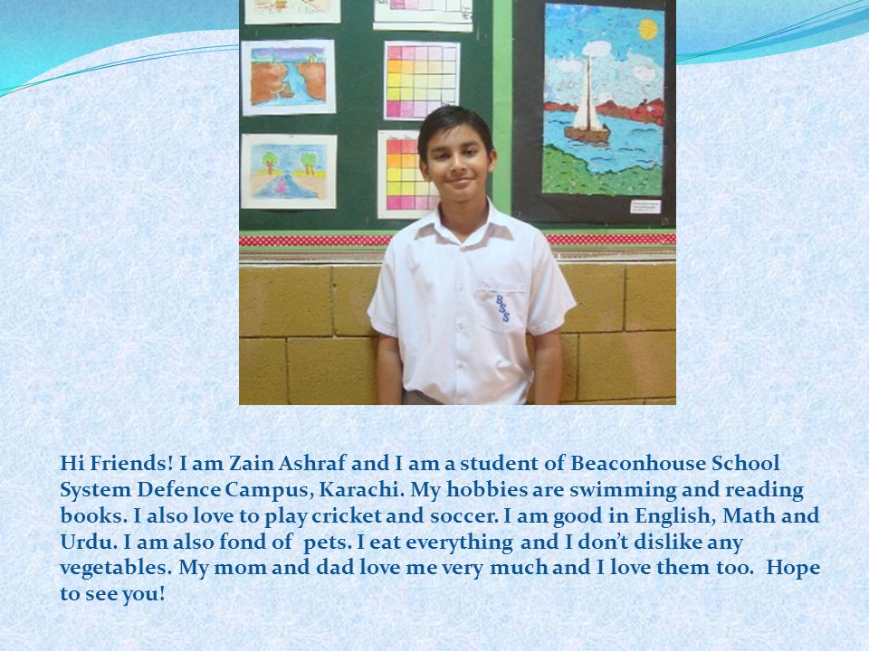 Hi Friends! I am Zain Ashraf and I am a student of Beaconhouse School System Defence Campus, Karachi. My hobbies are swimming and reading books. I als