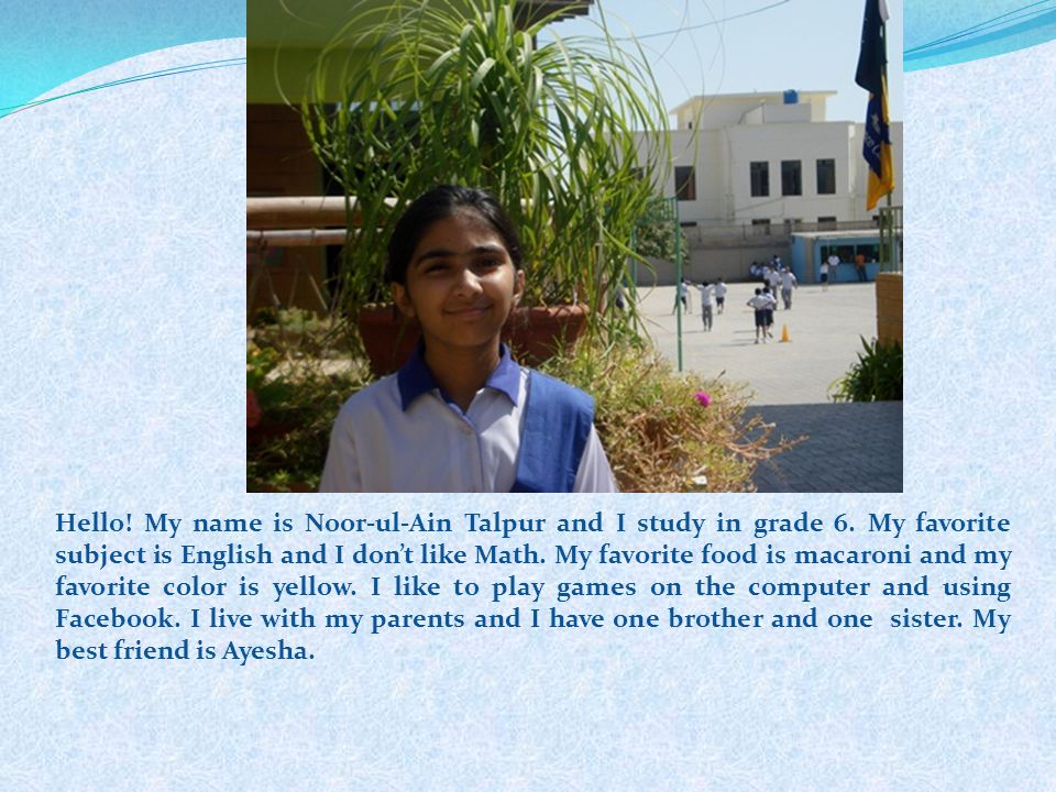 Hello! My name is Noor-ul-Ain Talpur and I study in grade 6. My favorite subject is English and I dont like Math. My favorite food is macaroni and my
