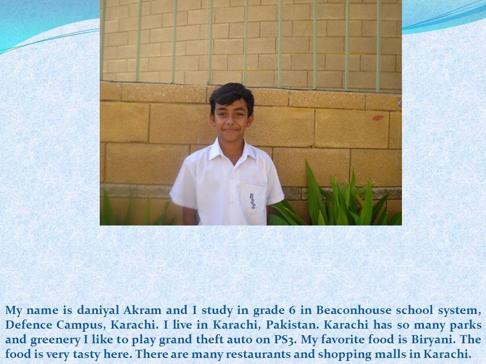 My name is daniyal Akram and I study in grade 6 in Beaconhouse school system, Defence Campus, Karachi. I live in Karachi, Pakistan. Karachi has so man
