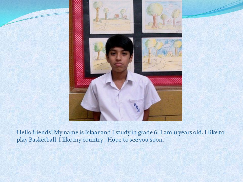 Hello friends! My name is Isfaar and I study in grade 6. I am 11 years old. I like to play Basketball. I like my country. Hope to see you soon.