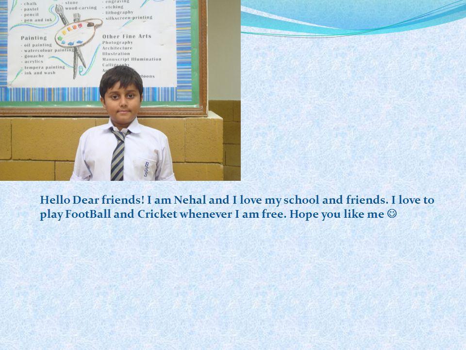 Hello Dear friends! I am Nehal and I love my school and friends. I love to play FootBall and Cricket whenever I am free. Hope you like me