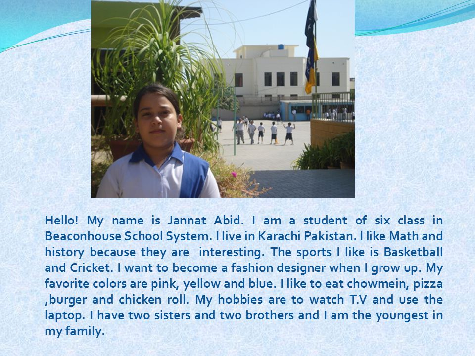 Hello! My name is Jannat Abid. I am a student of six class in Beaconhouse School System. I live in Karachi Pakistan. I like Math and history because t