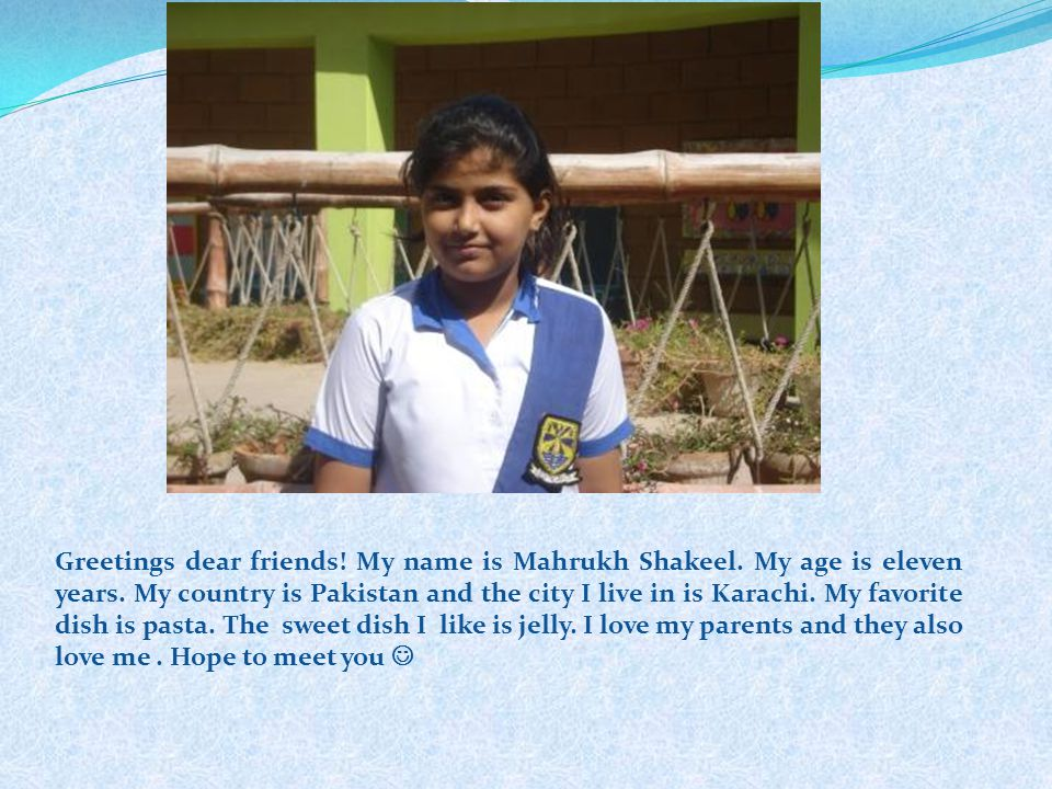 Greetings dear friends! My name is Mahrukh Shakeel. My age is eleven years. My country is Pakistan and the city I live in is Karachi. My favorite dish