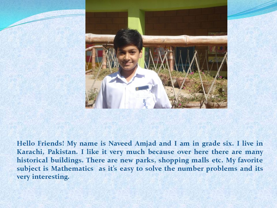 Hello Friends! My name is Naveed Amjad and I am in grade six. I live in Karachi, Pakistan. I like it very much because over here there are many histor