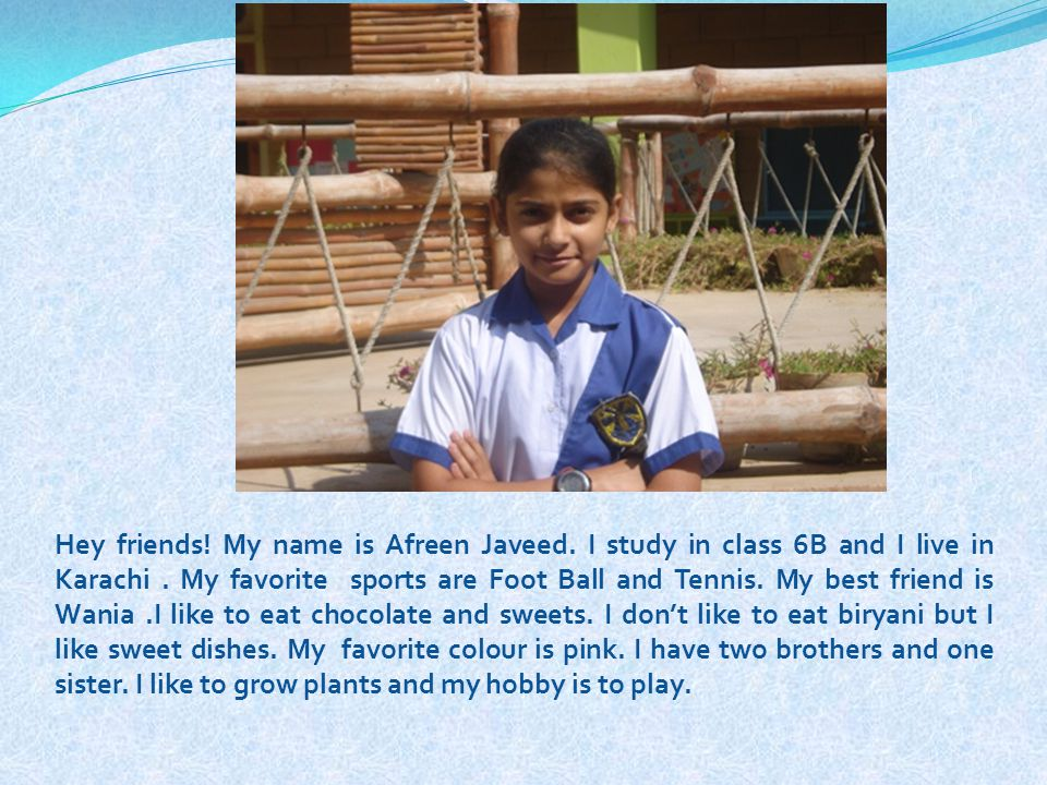 Hey friends! My name is Afreen Javeed. I study in class 6B and I live in Karachi. My favorite sports are Foot Ball and Tennis. My best friend is Wania