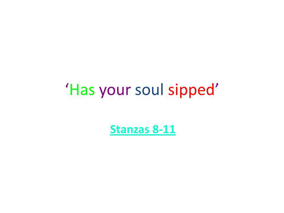 Has your soul sipped Stanzas 8-11