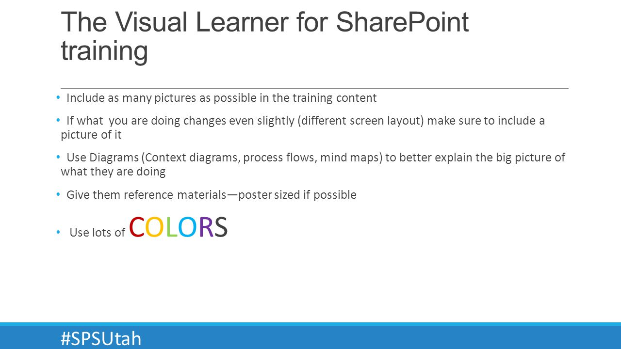 The Visual Learner for SharePoint training Include as many pictures as possible in the training content If what you are doing changes even slightly (different screen layout) make sure to include a picture of it Use Diagrams (Context diagrams, process flows, mind maps) to better explain the big picture of what they are doing Give them reference materialsposter sized if possible Use lots of COLORS #SPSUtah