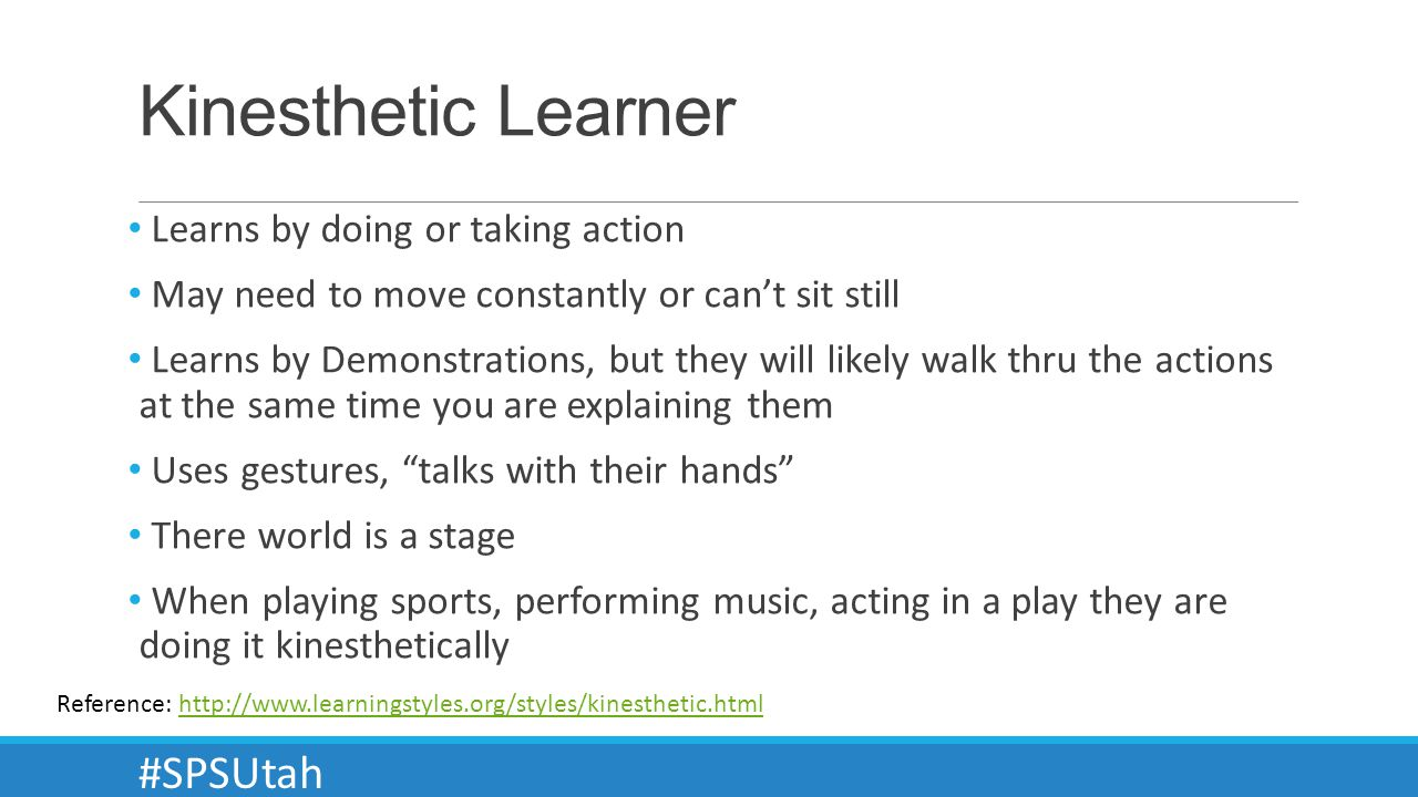 Kinesthetic Learner Learns by doing or taking action May need to move constantly or cant sit still Learns by Demonstrations, but they will likely walk thru the actions at the same time you are explaining them Uses gestures, talks with their hands There world is a stage When playing sports, performing music, acting in a play they are doing it kinesthetically Reference: http://www.learningstyles.org/styles/kinesthetic.htmlhttp://www.learningstyles.org/styles/kinesthetic.html #SPSUtah