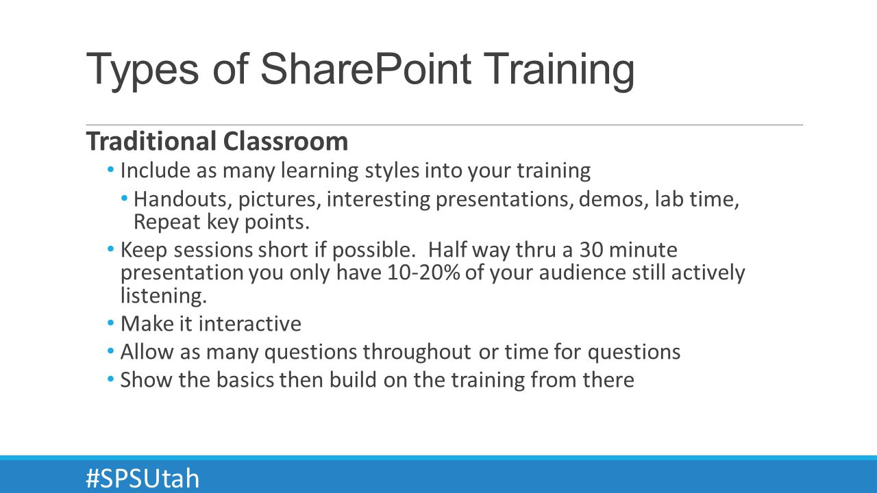 Types of SharePoint Training Traditional Classroom Include as many learning styles into your training Handouts, pictures, interesting presentations, demos, lab time, Repeat key points.