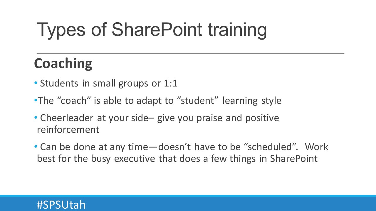 Types of SharePoint training Coaching Students in small groups or 1:1 The coach is able to adapt to student learning style Cheerleader at your side– give you praise and positive reinforcement Can be done at any timedoesnt have to be scheduled.
