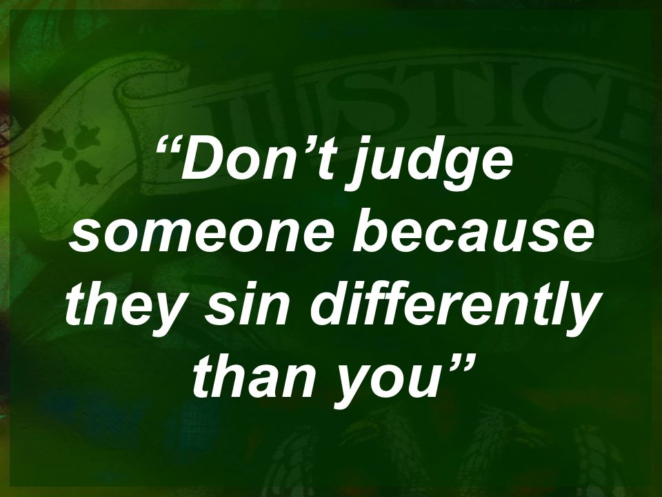 Dont judge someone because they sin differently than you