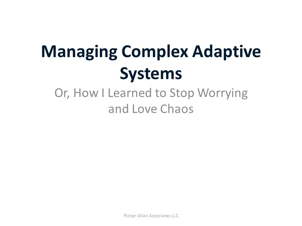 Managing Complex Adaptive Systems Or, How I Learned to Stop Worrying and Love Chaos Picher Allan Associates LLC