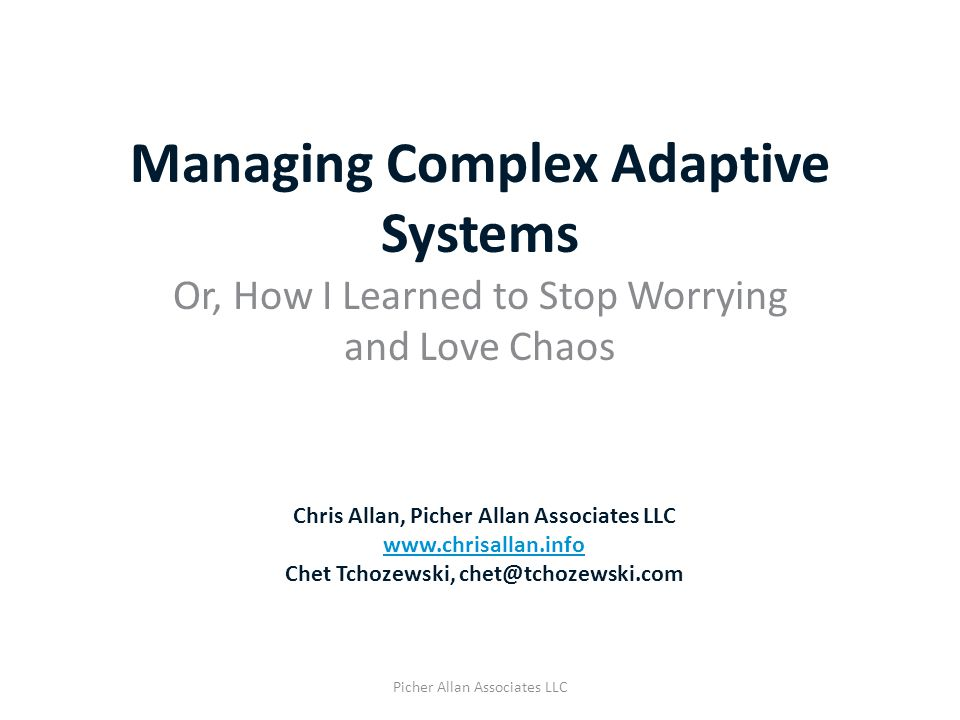 Managing Complex Adaptive Systems Or, How I Learned to Stop Worrying and Love Chaos Picher Allan Associates LLC Chris Allan, Picher Allan Associates L