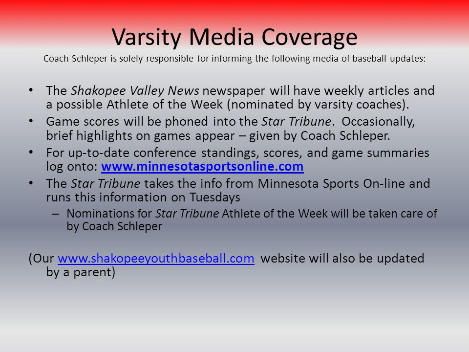 Varsity Media Coverage Coach Schleper is solely responsible for informing the following media of baseball updates: The Shakopee Valley News newspaper will have weekly articles and a possible Athlete of the Week (nominated by varsity coaches).