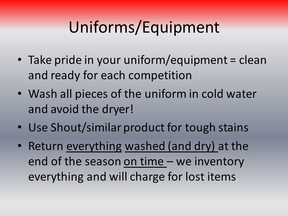 Uniforms/Equipment Take pride in your uniform/equipment = clean and ready for each competition Wash all pieces of the uniform in cold water and avoid the dryer.