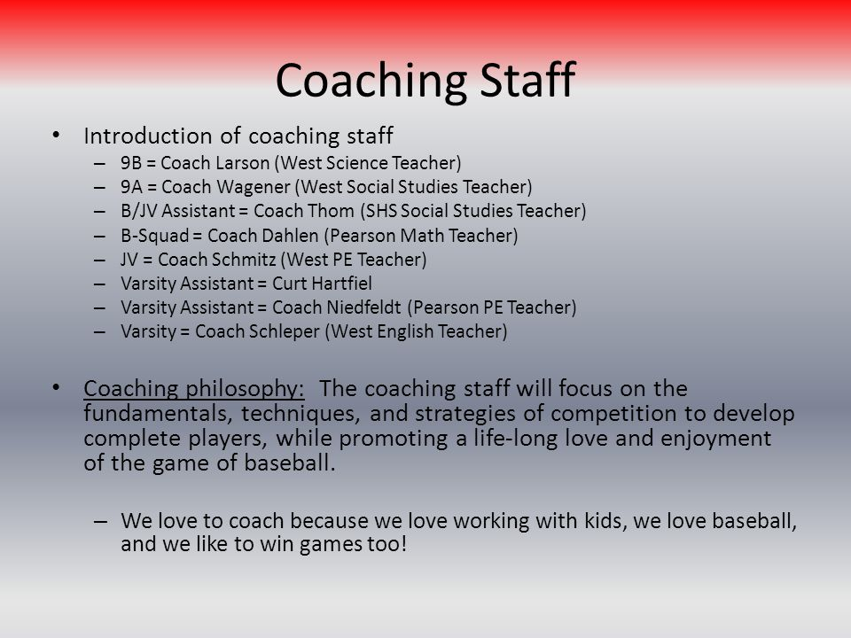 Coaching Staff Introduction of coaching staff – 9B = Coach Larson (West Science Teacher) – 9A = Coach Wagener (West Social Studies Teacher) – B/JV Assistant = Coach Thom (SHS Social Studies Teacher) – B-Squad = Coach Dahlen (Pearson Math Teacher) – JV = Coach Schmitz (West PE Teacher) – Varsity Assistant = Curt Hartfiel – Varsity Assistant = Coach Niedfeldt (Pearson PE Teacher) – Varsity = Coach Schleper (West English Teacher) Coaching philosophy: The coaching staff will focus on the fundamentals, techniques, and strategies of competition to develop complete players, while promoting a life-long love and enjoyment of the game of baseball.