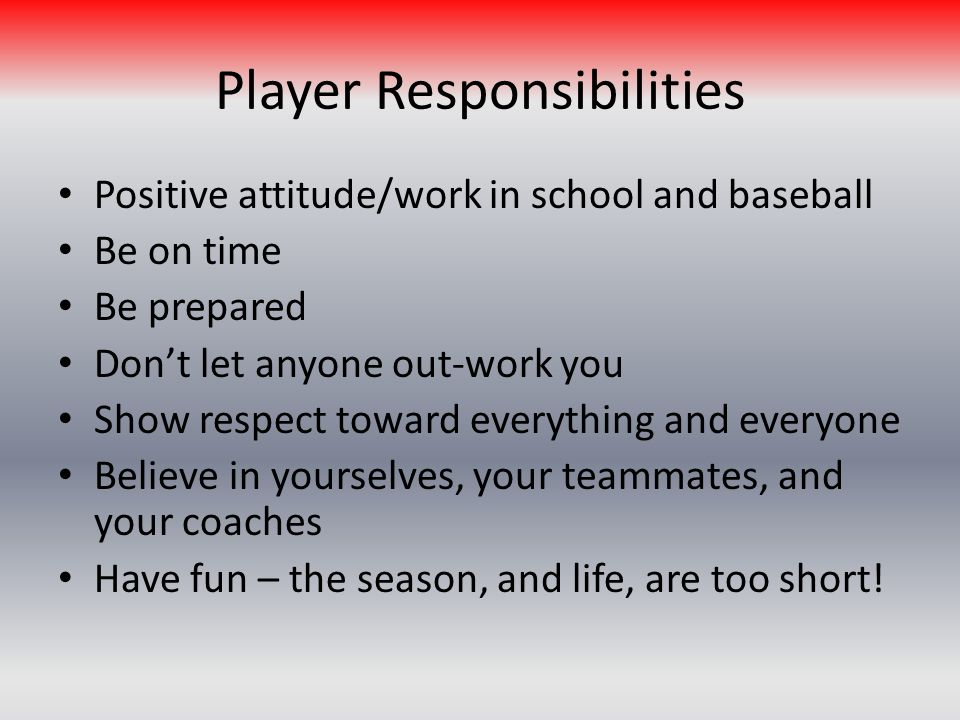 Player Responsibilities Positive attitude/work in school and baseball Be on time Be prepared Dont let anyone out-work you Show respect toward everything and everyone Believe in yourselves, your teammates, and your coaches Have fun – the season, and life, are too short!