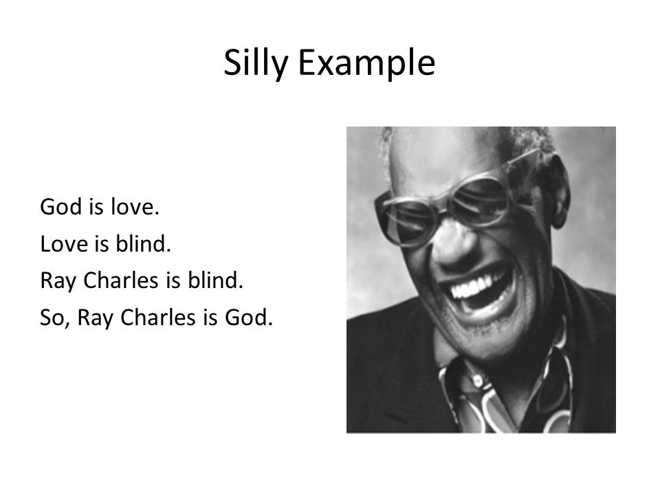Silly Example God is love. Love is blind. Ray Charles is blind. So, Ray Charles is God.