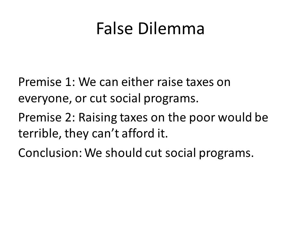 False Dilemma Premise 1: We can either raise taxes on everyone, or cut social programs. Premise 2: Raising taxes on the poor would be terrible, they c