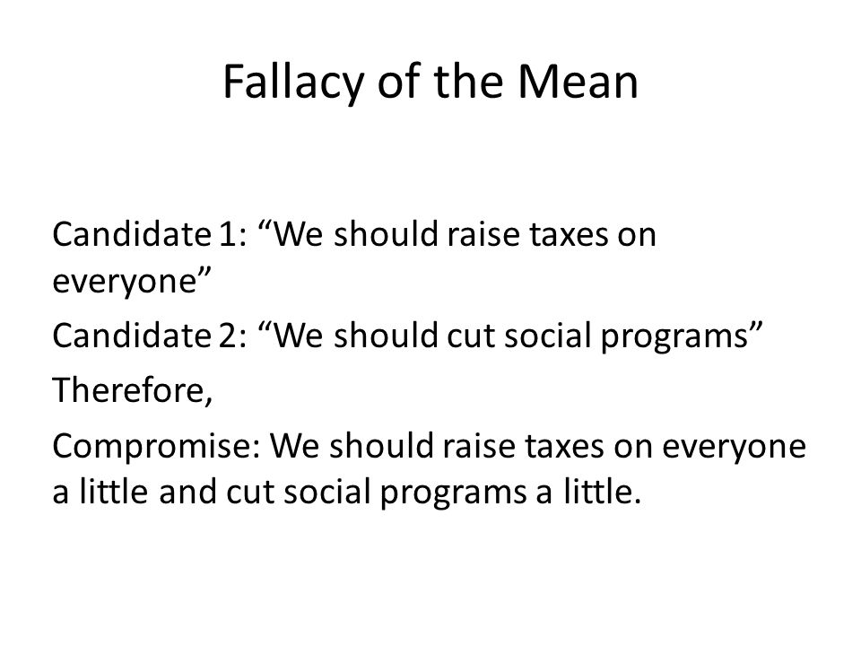 Fallacy of the Mean Candidate 1: We should raise taxes on everyone Candidate 2: We should cut social programs Therefore, Compromise: We should raise t