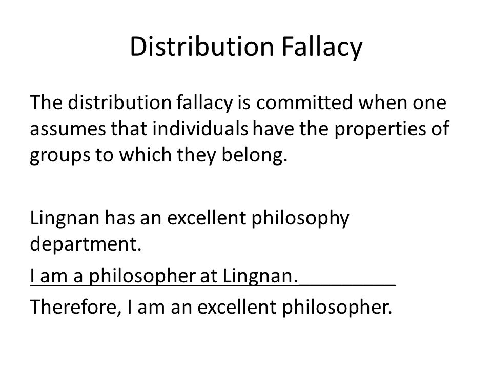 Distribution Fallacy The distribution fallacy is committed when one assumes that individuals have the properties of groups to which they belong. Lingn