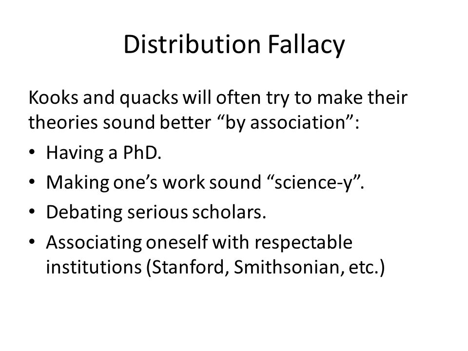 Distribution Fallacy Kooks and quacks will often try to make their theories sound better by association: Having a PhD. Making ones work sound science-