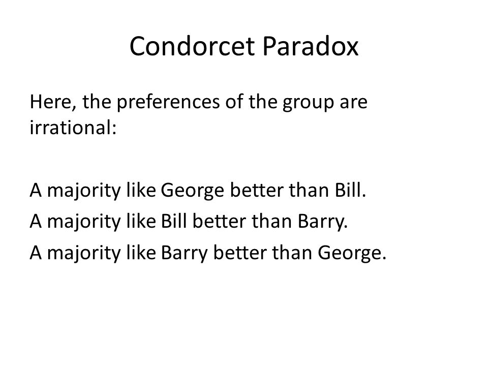 Condorcet Paradox Here, the preferences of the group are irrational: A majority like George better than Bill. A majority like Bill better than Barry.