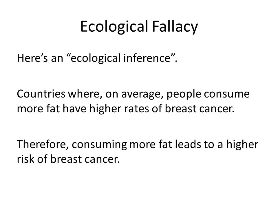 Ecological Fallacy Heres an ecological inference. Countries where, on average, people consume more fat have higher rates of breast cancer. Therefore,
