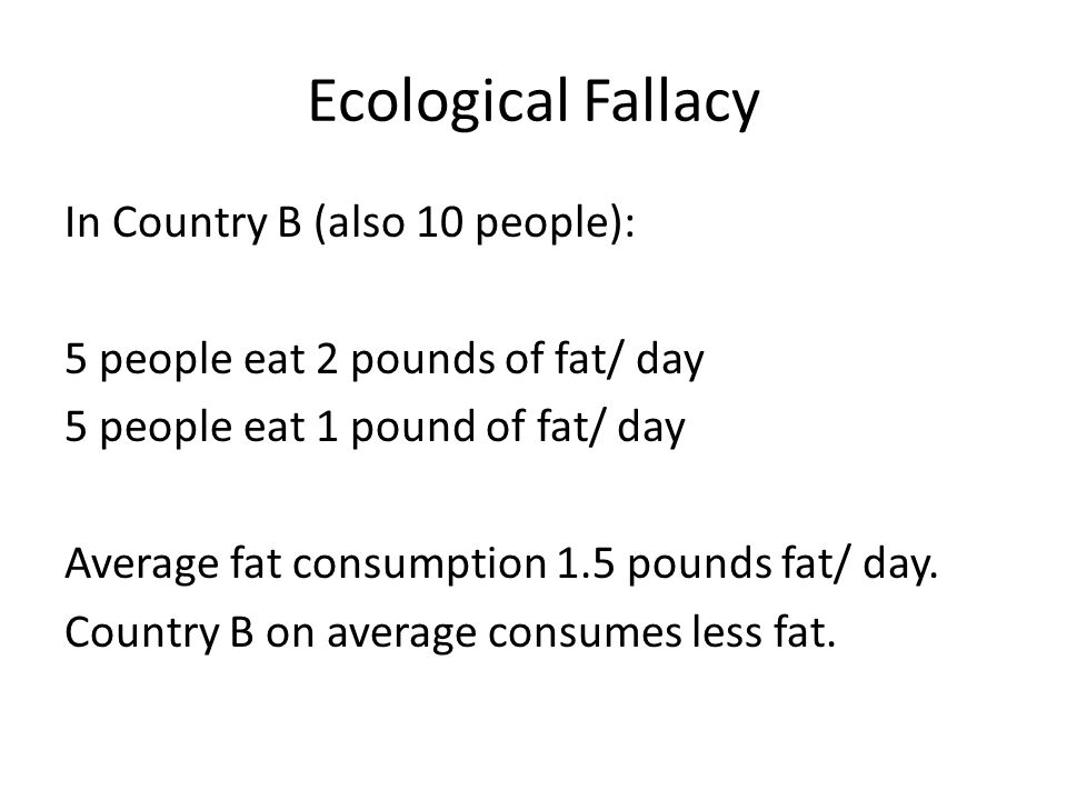 Ecological Fallacy In Country B (also 10 people): 5 people eat 2 pounds of fat/ day 5 people eat 1 pound of fat/ day Average fat consumption 1.5 pound