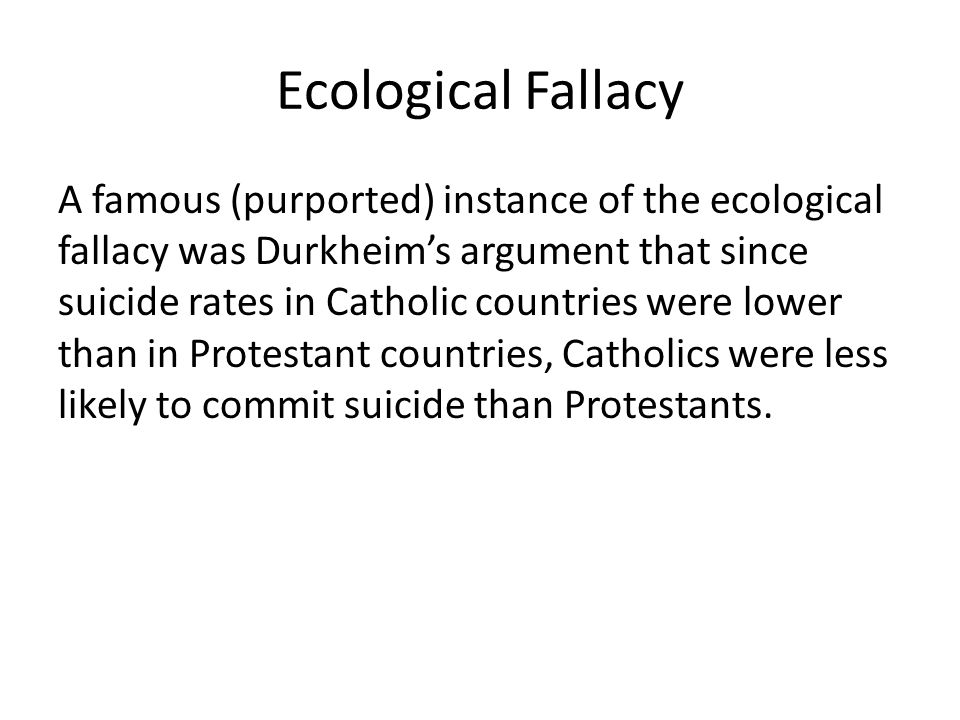 Ecological Fallacy A famous (purported) instance of the ecological fallacy was Durkheims argument that since suicide rates in Catholic countries were