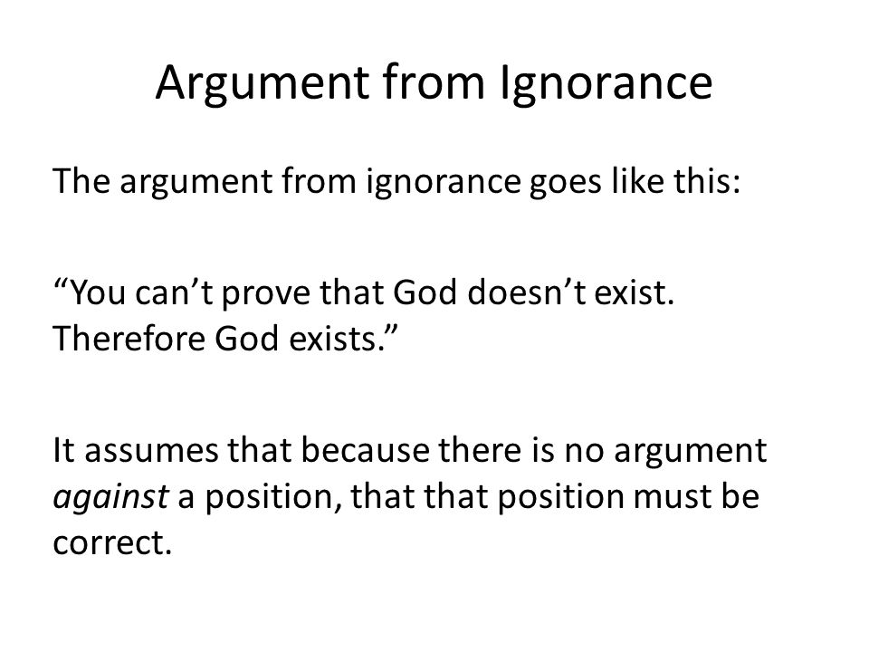 Argument from Ignorance The argument from ignorance goes like this: You cant prove that God doesnt exist. Therefore God exists. It assumes that becaus