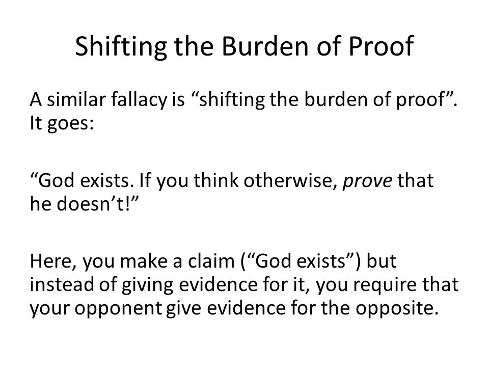 Shifting the Burden of Proof A similar fallacy is shifting the burden of proof. It goes: God exists. If you think otherwise, prove that he doesnt! Her