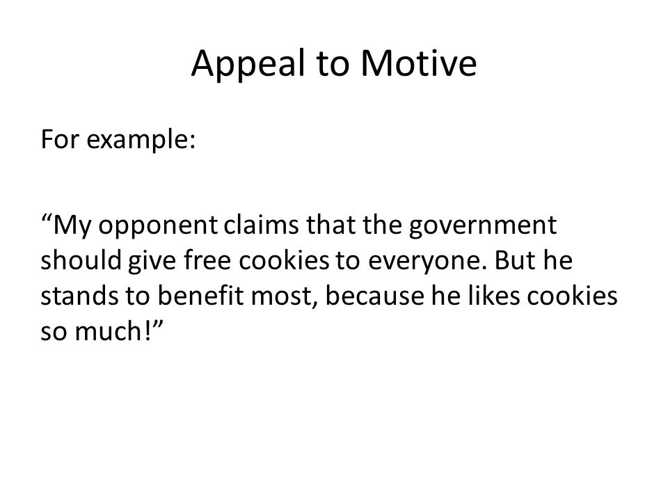 Appeal to Motive For example: My opponent claims that the government should give free cookies to everyone. But he stands to benefit most, because he l