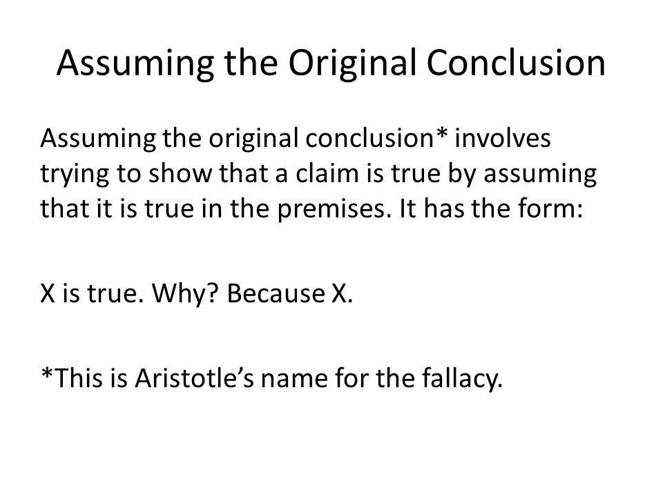 Assuming the Original Conclusion Assuming the original conclusion* involves trying to show that a claim is true by assuming that it is true in the pre