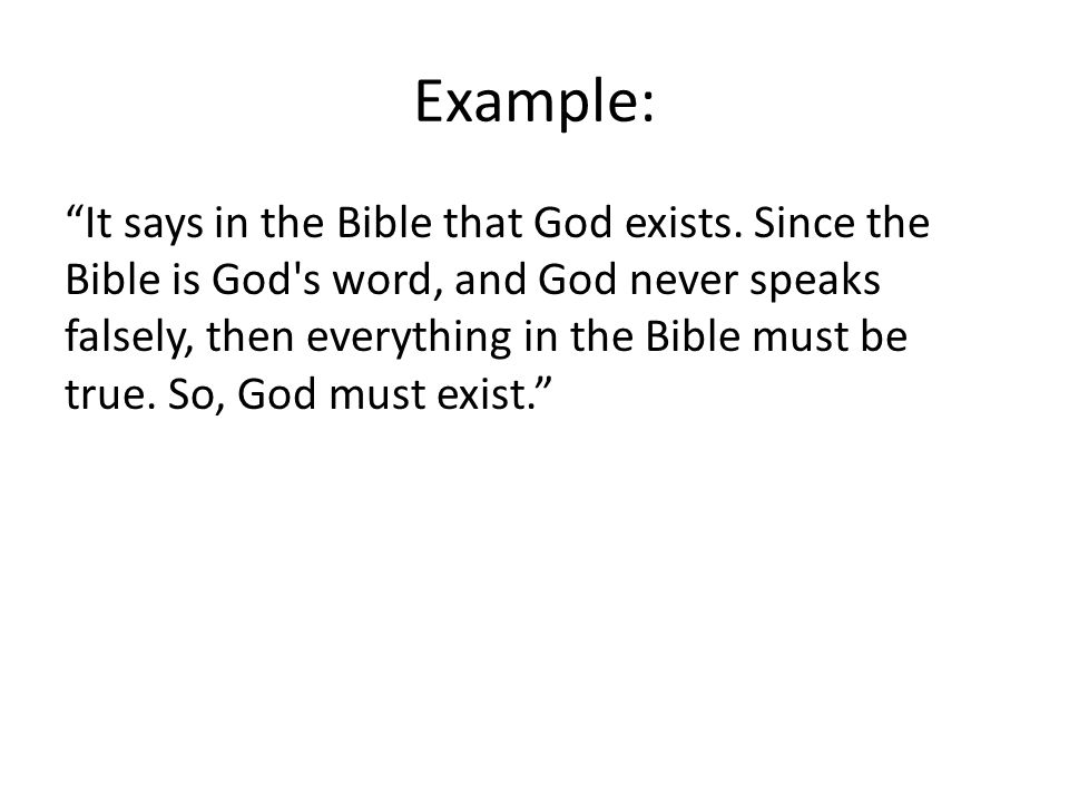 Example: It says in the Bible that God exists. Since the Bible is God's word, and God never speaks falsely, then everything in the Bible must be true.