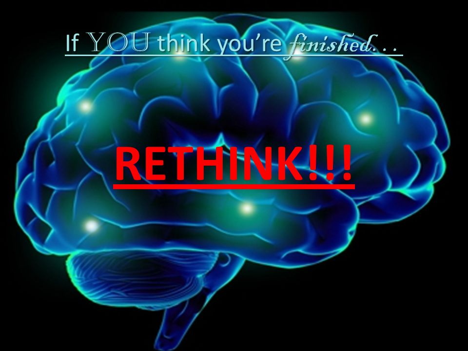 If YOU think youre finished… If YOU think youre finished… RETHINK!!! -- Logan Wilson
