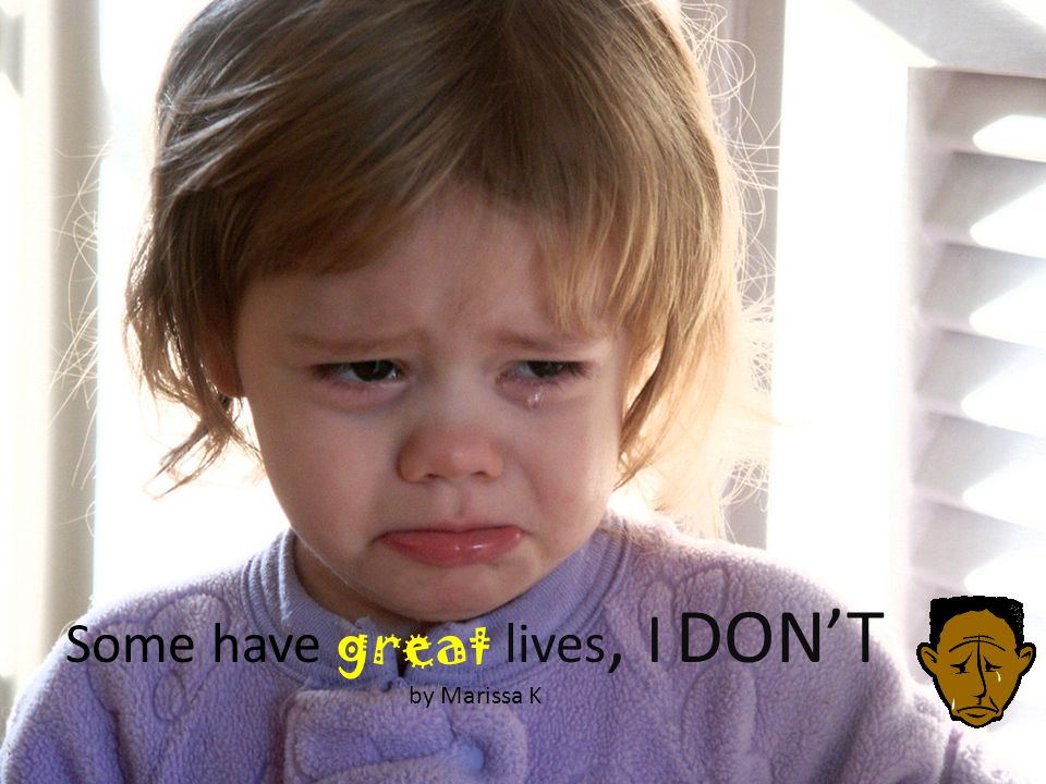 Some have great lives, I DONT by Marissa K