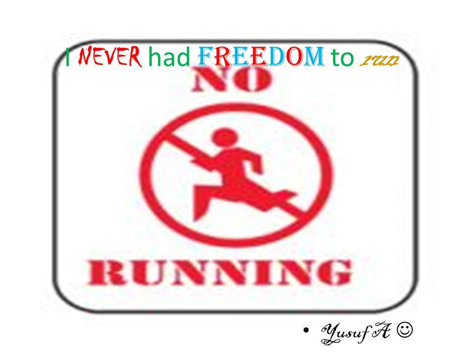I NEVER had freedom to run Yusuf A