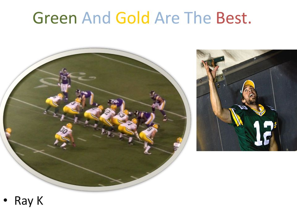 Green And Gold Are The Best. Ray K