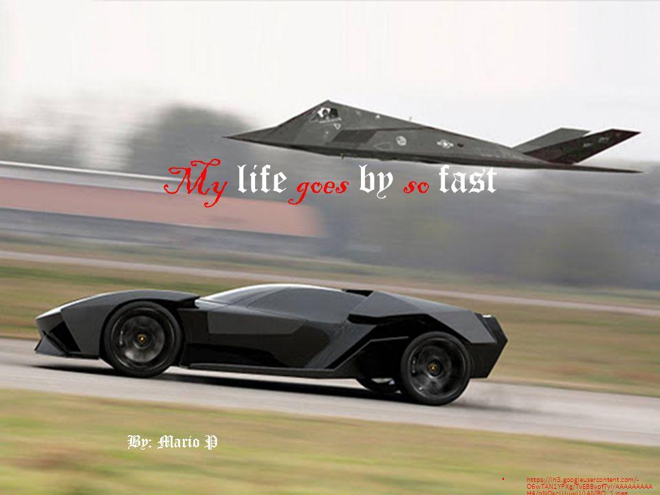My life goes by so fast https://lh3.googleusercontent.com/- O6wTAN1YPXg/TvEBBvpfTyI/AAAAAAAAA H4/qNOkcUJu-yU/LAMBO_1.jpeg By: Mario P