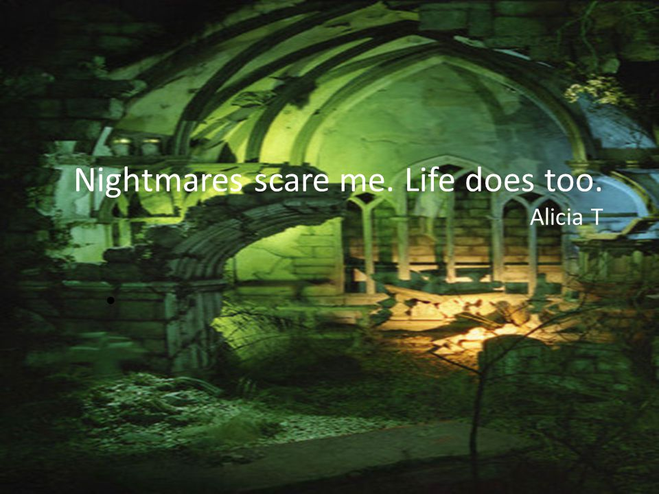 Nightmares scare me. Life does too. Alicia T