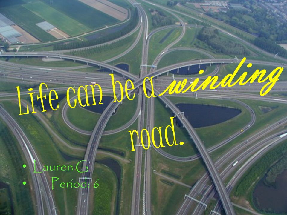 Life can be a winding road. Lauren G Period: 6