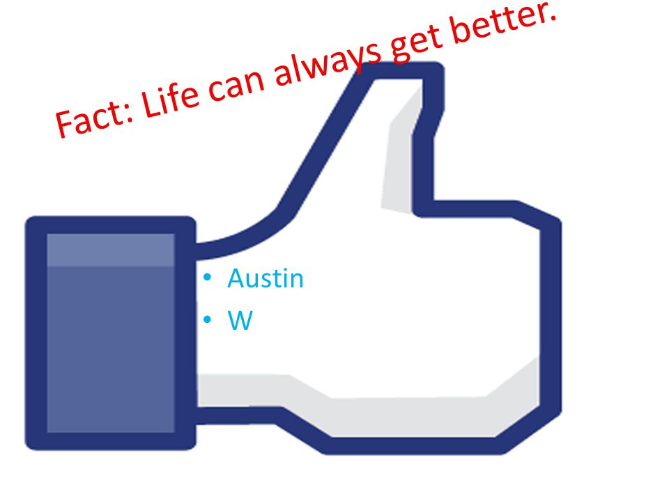 Fact: Life can always get better. Austin W