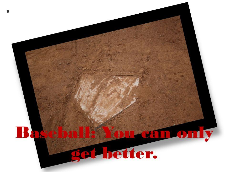 Baseball: You can only get better. Jordan Weiss